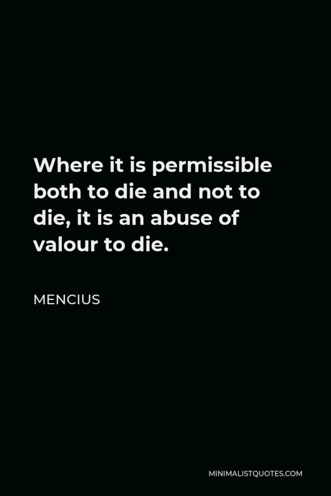 Mencius Quote - Where it is permissible both to die and not to die, it is an abuse of valour to die.