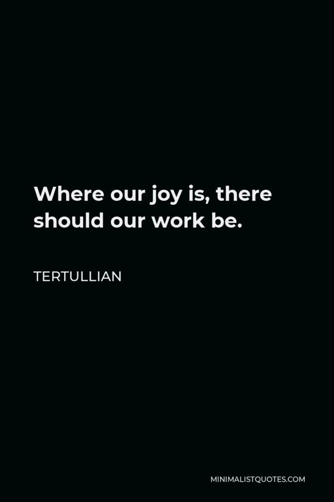 Tertullian Quote - Where our joy is, there should our work be.
