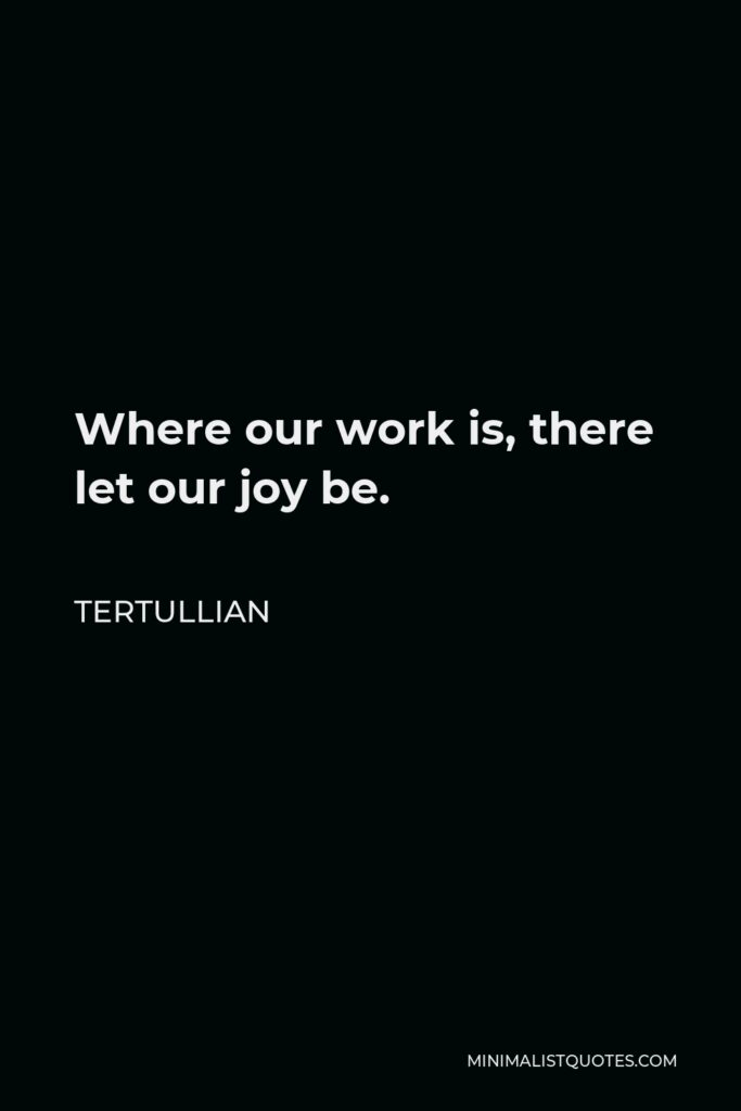 Tertullian Quote - Where our work is, there let our joy be.