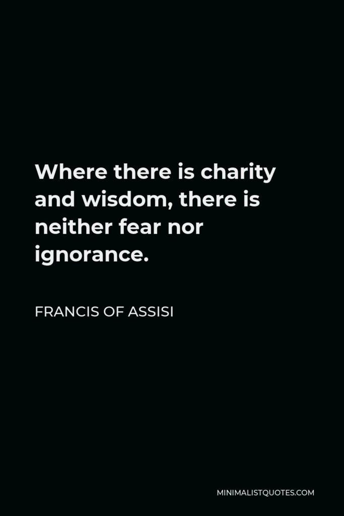Francis of Assisi Quote - Where there is charity and wisdom, there is neither fear nor ignorance.