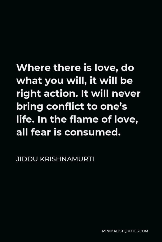 Jiddu Krishnamurti Quote - Where there is love, do what you will, it will be right action. It will never bring conflict to one's life. In the flame of love, all fear is consumed.