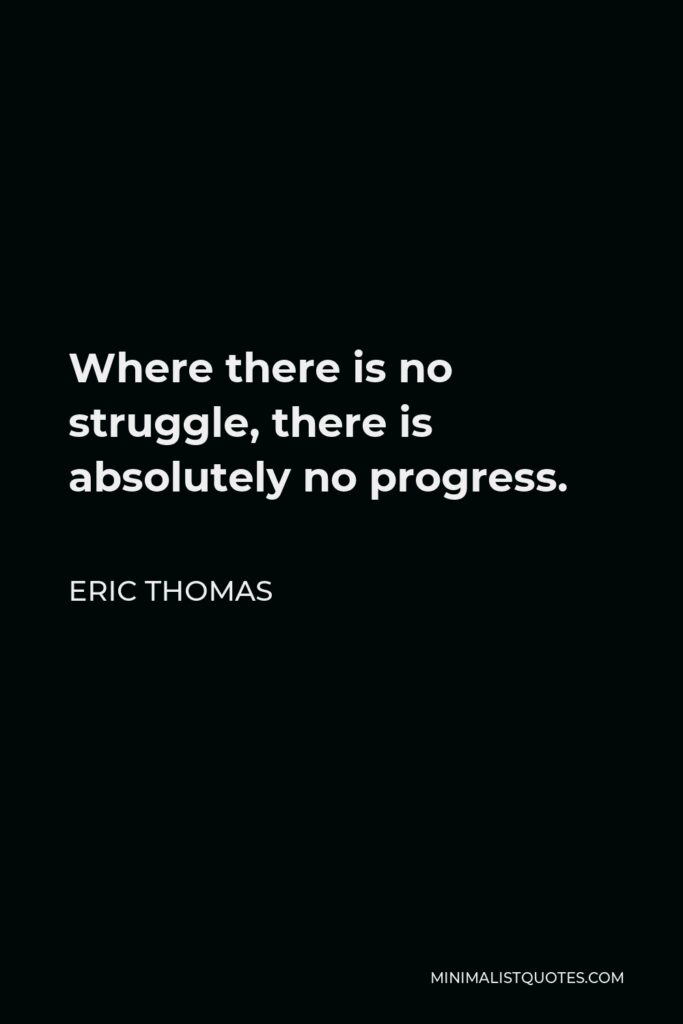 Eric Thomas Quote - Where there is no struggle, there is absolutely no progress.