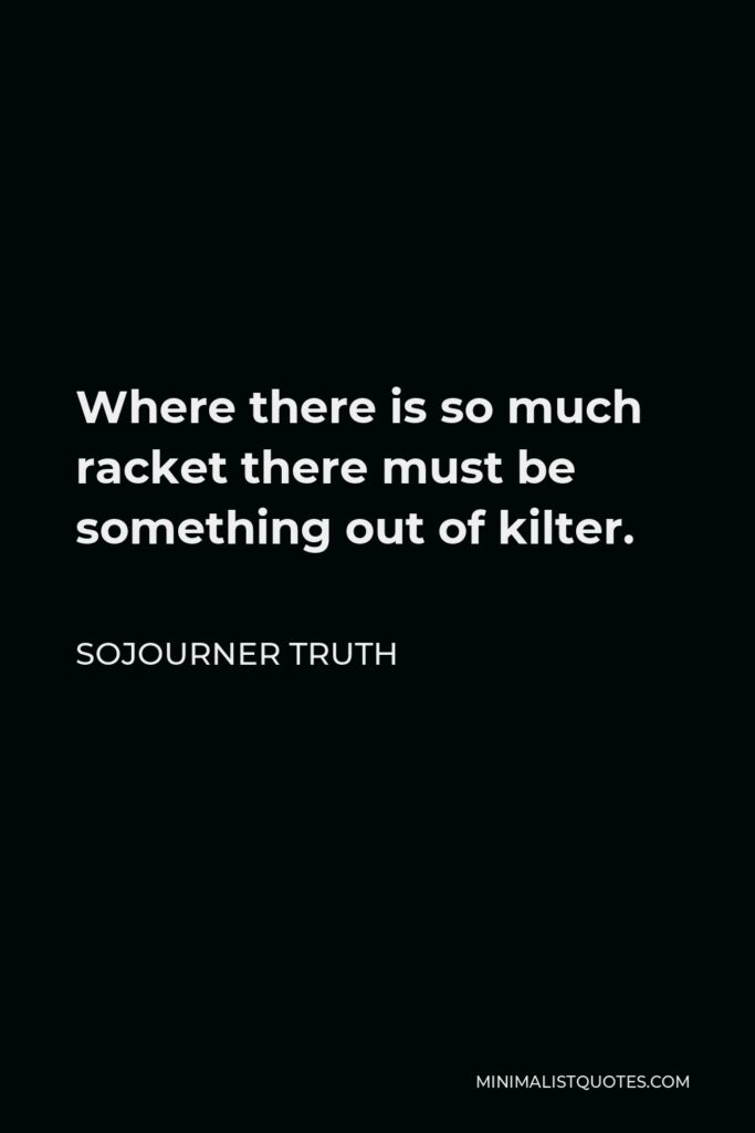 Sojourner Truth Quote - Where there is so much racket there must be something out of kilter.