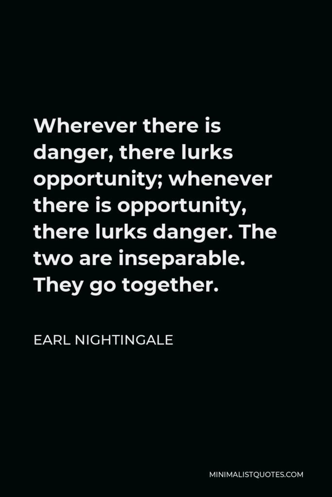 Earl Nightingale Quote - Wherever there is danger, there lurks opportunity; whenever there is opportunity, there lurks danger. The two are inseparable. They go together.
