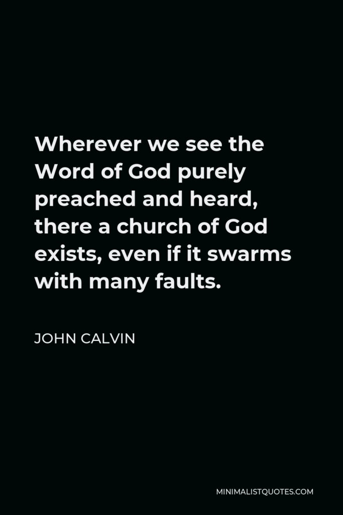 John Calvin Quote - Wherever we see the Word of God purely preached and heard, there a church of God exists, even if it swarms with many faults.