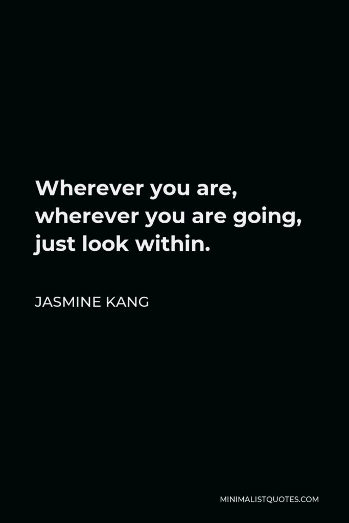 Jasmine Kang Quote - Wherever you are, wherever you are going, just look within.