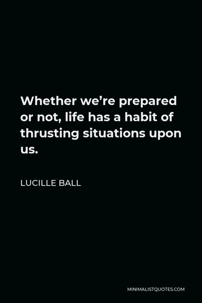 Lucille Ball Quote - Whether we're prepared or not, life has a habit of thrusting situations upon us.