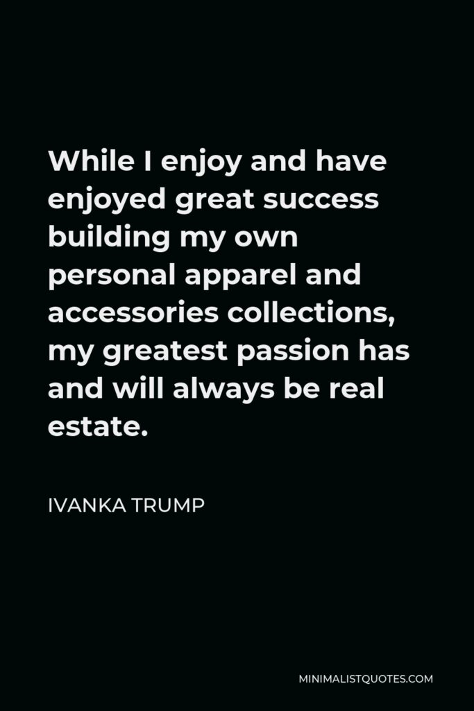 Ivanka Trump Quote - While I enjoy and have enjoyed great success building my own personal apparel and accessories collections, my greatest passion has and will always be real estate.