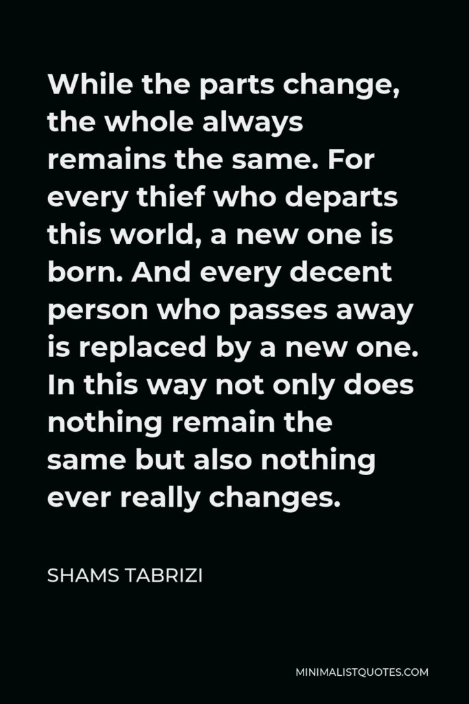 Shams Tabrizi Quote - While the parts change, the whole always remains the same. For every thief who departs this world, a new one is born. And every decent person who passes away is replaced by a new one. In this way not only does nothing remain the same but also nothing ever really changes.