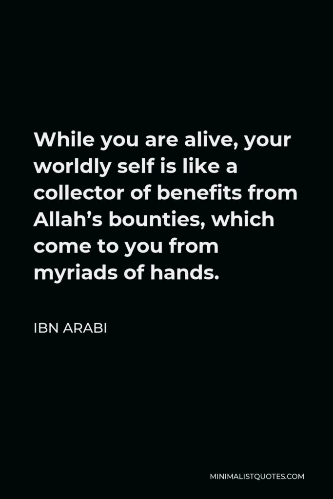 Ibn Arabi Quote - While you are alive, your worldly self is like a collector of benefits from Allah's bounties, which come to you from myriads of hands.