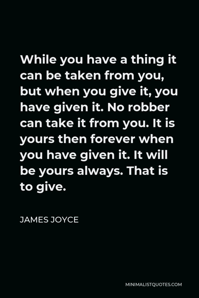 James Joyce Quote - While you have a thing it can be taken from you, but when you give it, you have given it. No robber can take it from you. It is yours then forever when you have given it. It will be yours always. That is to give.