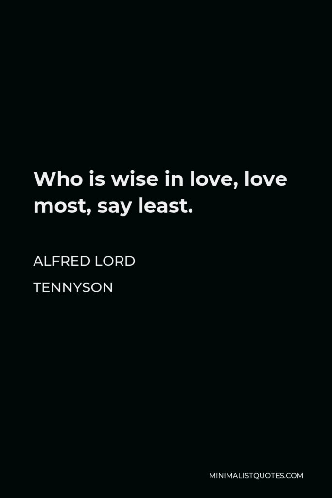 Alfred Lord Tennyson Quote - Who is wise in love, love most, say least.