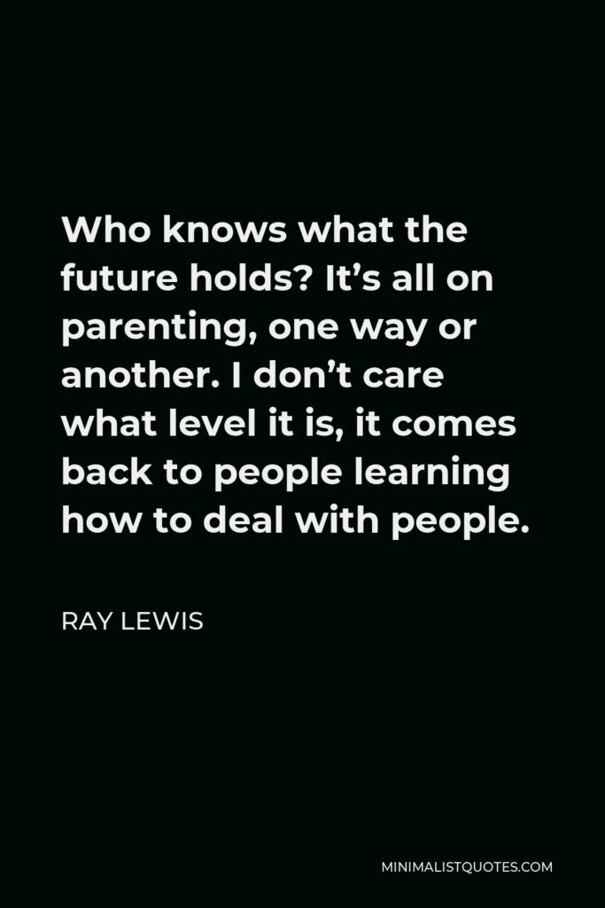 Ray Lewis Quote - Who knows what the future holds? It's all on parenting, one way or another. I don't care what level it is, it comes back to people learning how to deal with people.