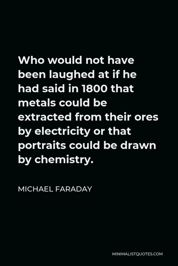 Michael Faraday Quote - Who would not have been laughed at if he had said in 1800 that metals could be extracted from their ores by electricity or that portraits could be drawn by chemistry.