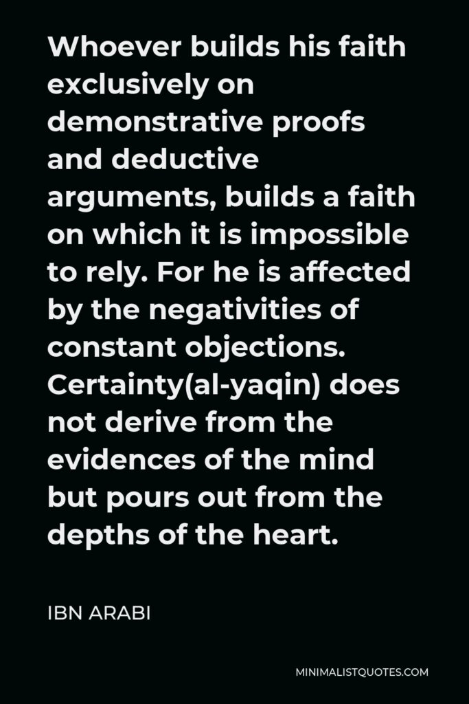 Ibn Arabi Quote - Whoever builds his faith exclusively on demonstrative proofs and deductive arguments, builds a faith on which it is impossible to rely. For he is affected by the negativities of constant objections. Certainty(al-yaqin) does not derive from the evidences of the mind but pours out from the depths of the heart.