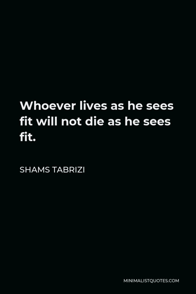 Shams Tabrizi Quote - Whoever lives as he sees fit will not die as he sees fit.