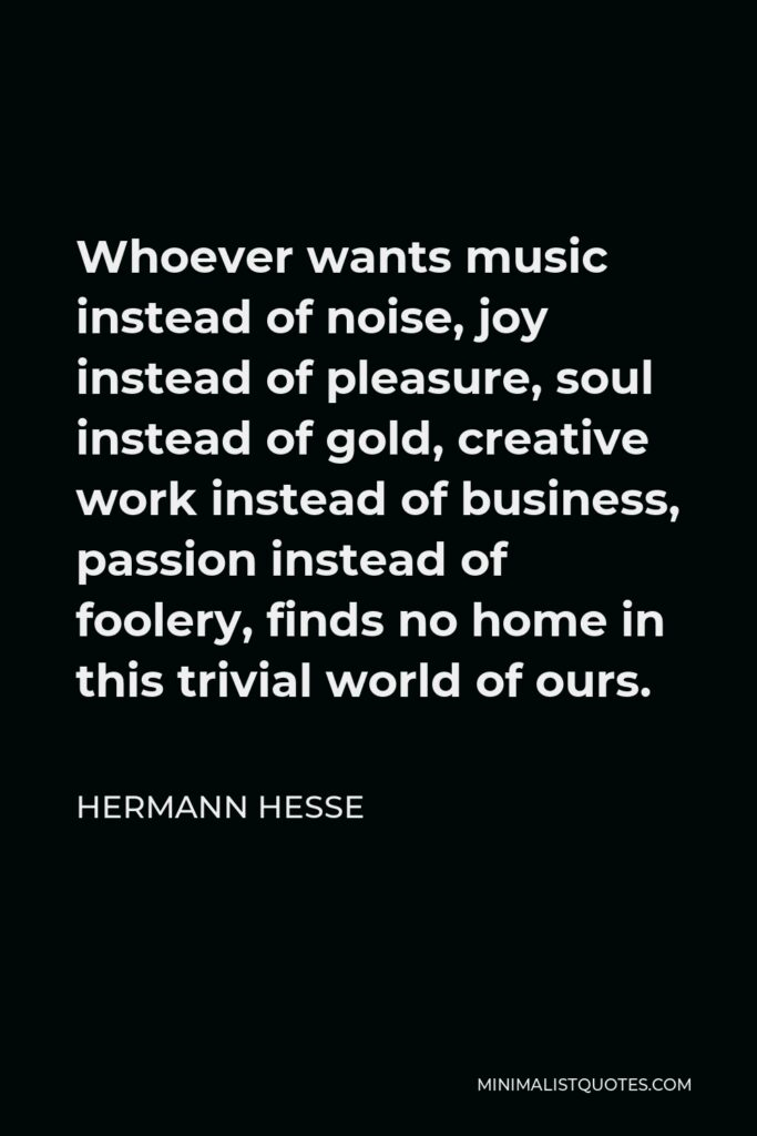 Hermann Hesse Quote - Whoever wants music instead of noise, joy instead of pleasure, soul instead of gold, creative work instead of business, passion instead of foolery, finds no home in this trivial world of ours.
