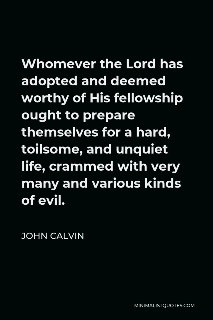 John Calvin Quote - Whomever the Lord has adopted and deemed worthy of His fellowship ought to prepare themselves for a hard, toilsome, and unquiet life, crammed with very many and various kinds of evil.