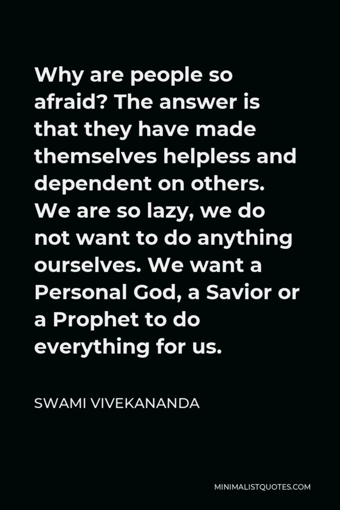 Swami Vivekananda Quote - Why are people so afraid? The answer is that they have made themselves helpless and dependent on others. We are so lazy, we do not want to do anything ourselves. We want a Personal God, a Savior or a Prophet to do everything for us.