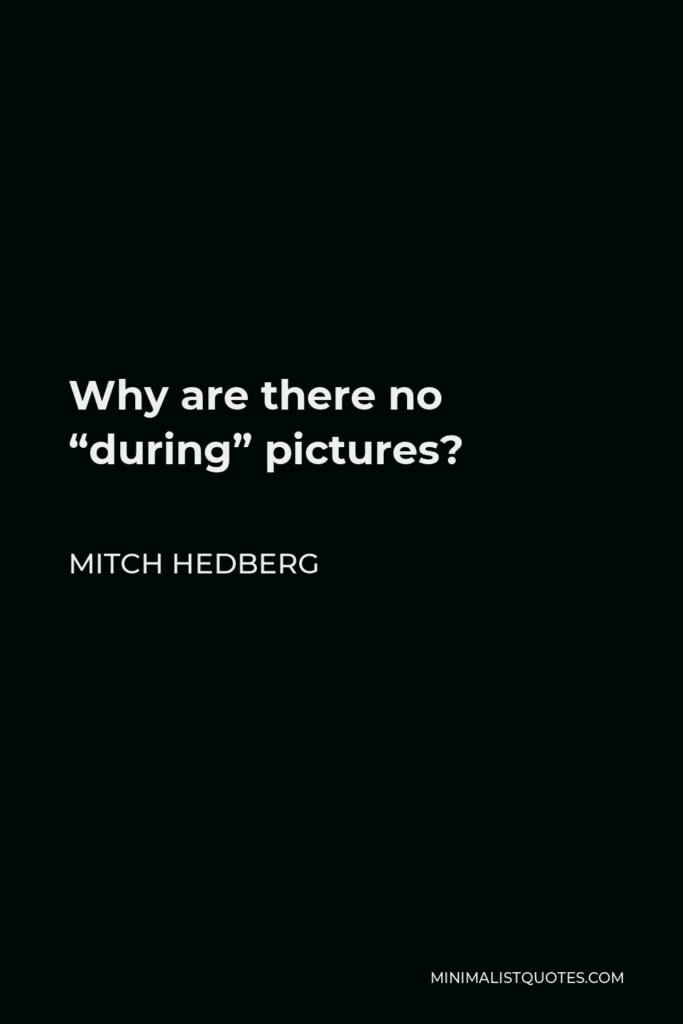 """Mitch Hedberg Quote - Why are there no """"during"""" pictures?"""