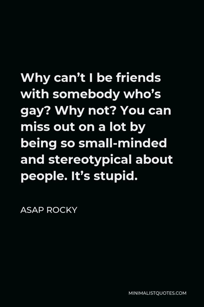 ASAP Rocky Quote - Why can't I be friends with somebody who's gay? Why not? You can miss out on a lot by being so small-minded and stereotypical about people. It's stupid.