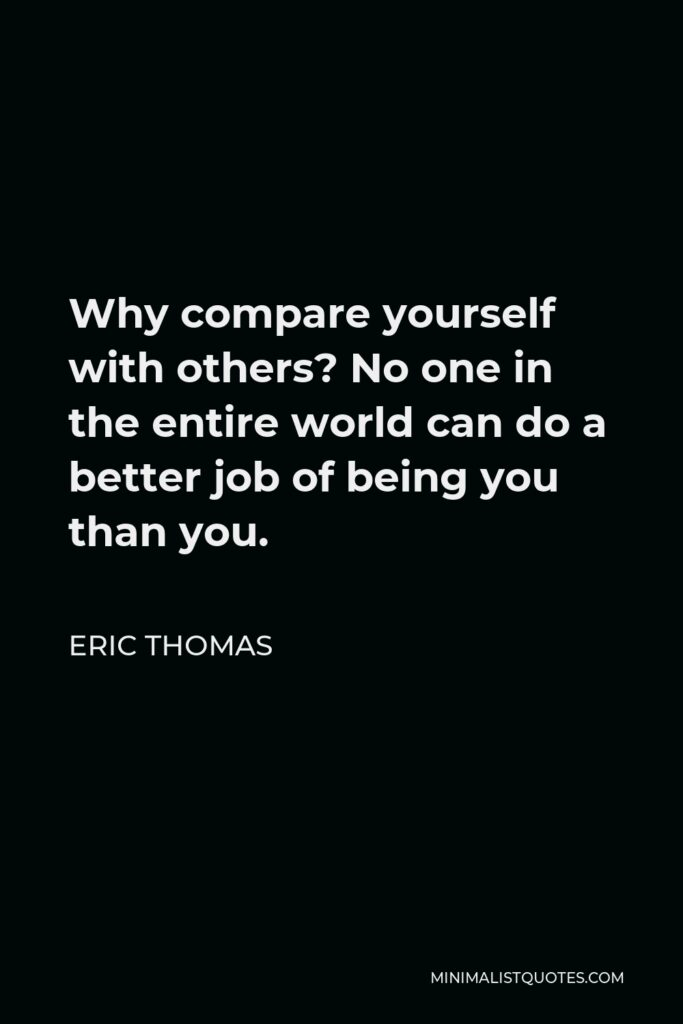 Eric Thomas Quote - Why compare yourself with others? No one in the entire world can do a better job of being you than you.