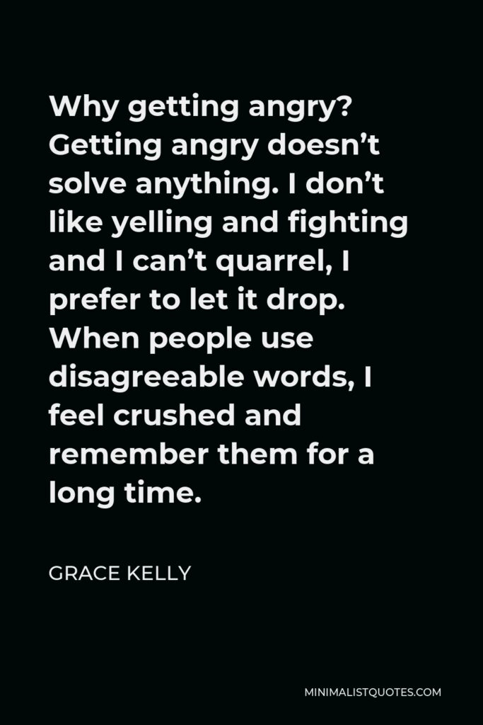 Grace Kelly Quote - Why getting angry? Getting angry doesn't solve anything. I don't like yelling and fighting and I can't quarrel, I prefer to let it drop. When people use disagreeable words, I feel crushed and remember them for a long time.