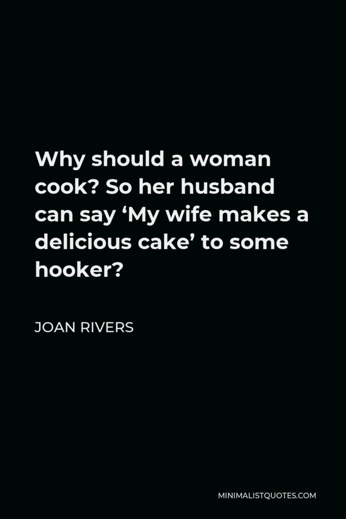 Joan Rivers Quote - Why should a woman cook? So her husband can say 'My wife makes a delicious cake' to some hooker?