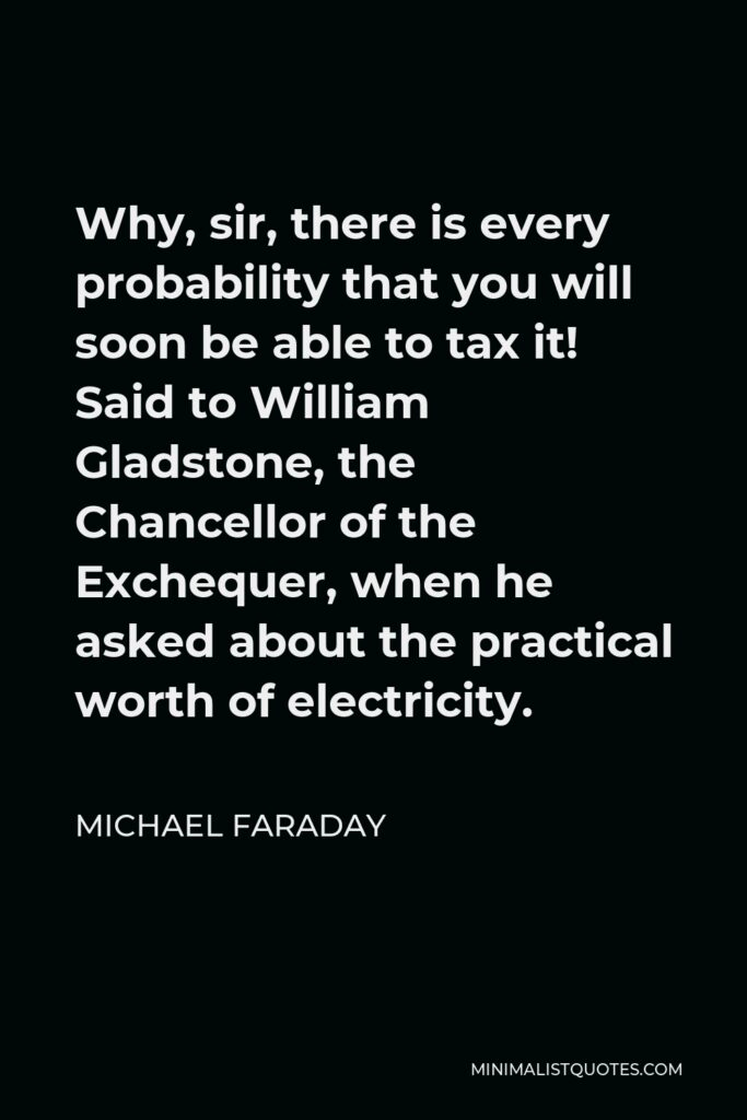 Michael Faraday Quote - Why, sir, there is every probability that you will soon be able to tax it! Said to William Gladstone, the Chancellor of the Exchequer, when he asked about the practical worth of electricity.