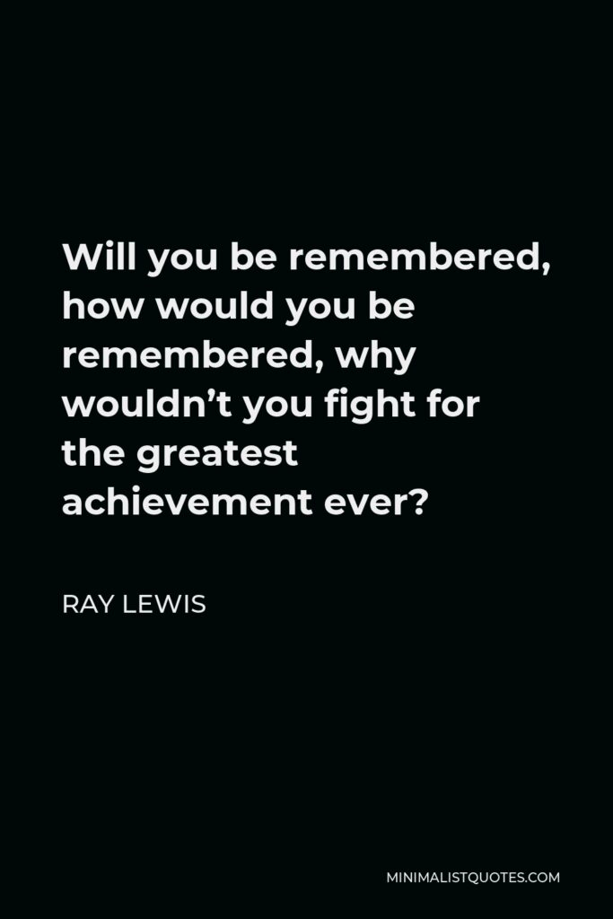 Ray Lewis Quote - Will you be remembered, how would you be remembered, why wouldn't you fight for the greatest achievement ever?