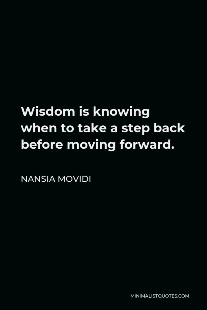 Nansia Movidi Quote - Wisdom is knowing when to take a step back before moving forward.