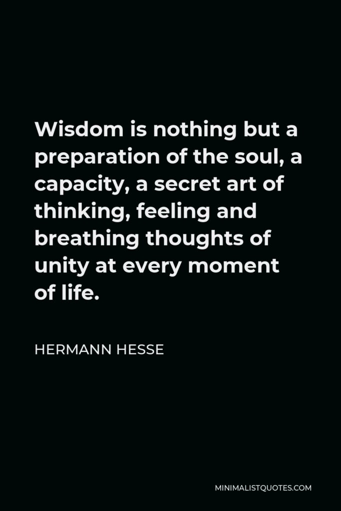 Hermann Hesse Quote - Wisdom is nothing but a preparation of the soul, a capacity, a secret art of thinking, feeling and breathing thoughts of unity at every moment of life.