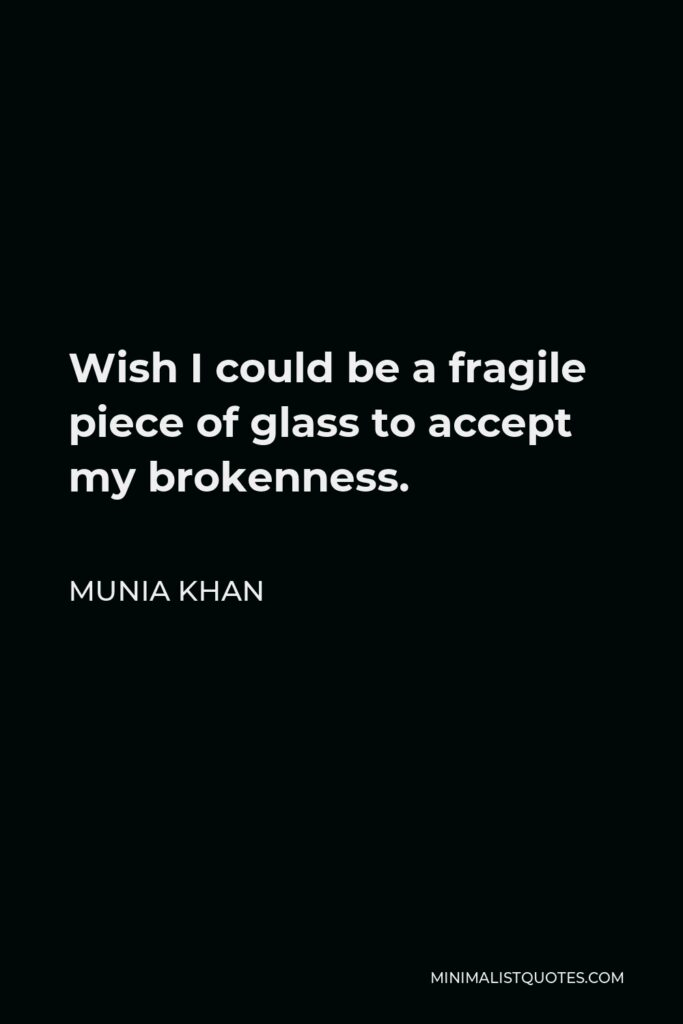 Munia Khan Quote - Wish I could be a fragile piece of glass to accept my brokenness.