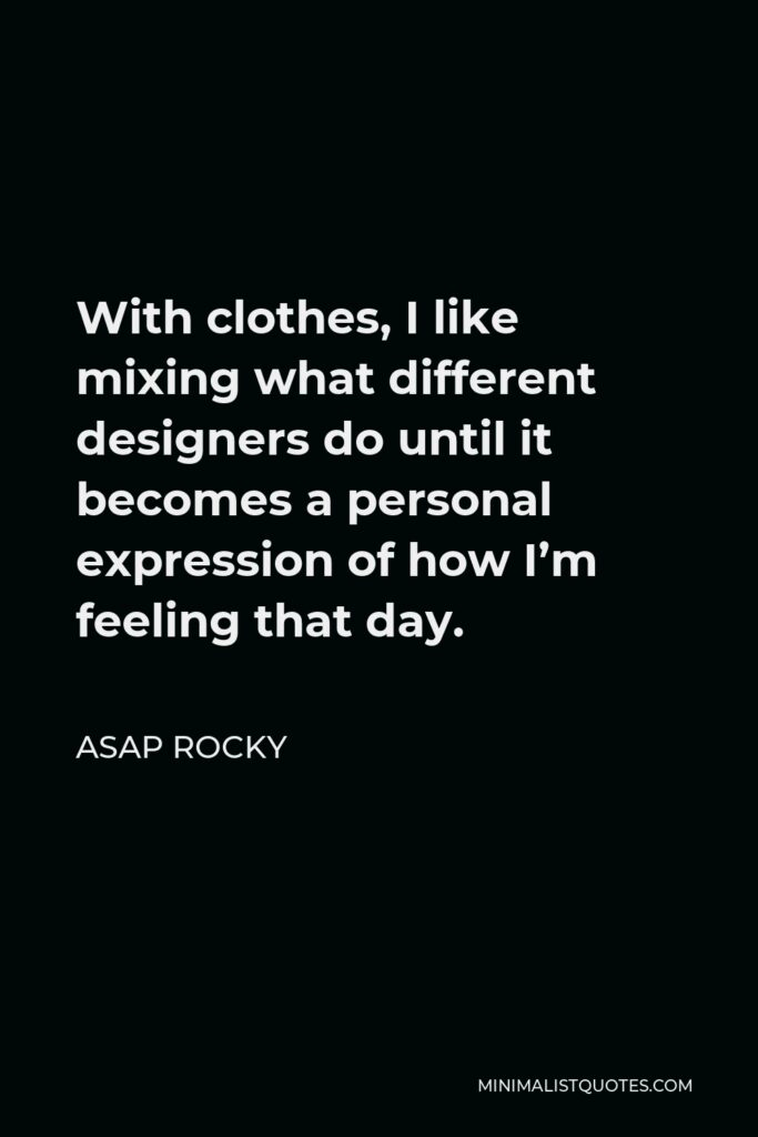 ASAP Rocky Quote - With clothes, I like mixing what different designers do until it becomes a personal expression of how I'm feeling that day.