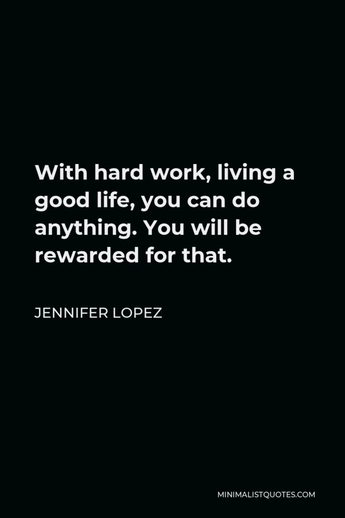 Jennifer Lopez Quote - With hard work, living a good life, you can do anything. You will be rewarded for that.