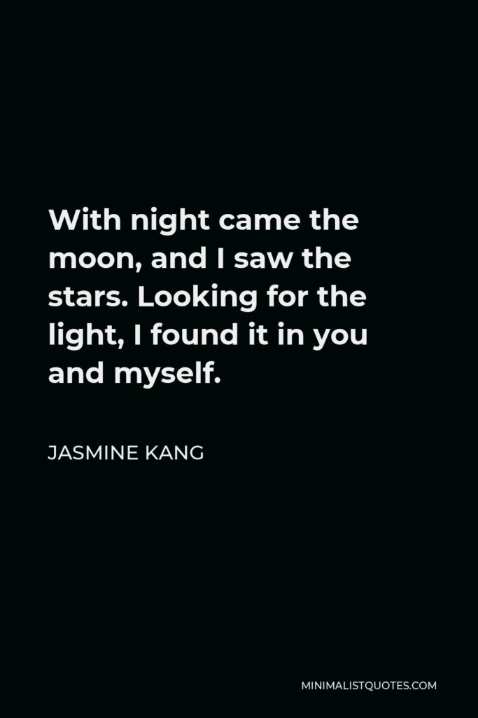 Jasmine Kang Quote - With night came the moon, and I saw the stars. Looking for the light, I found it in you and myself.