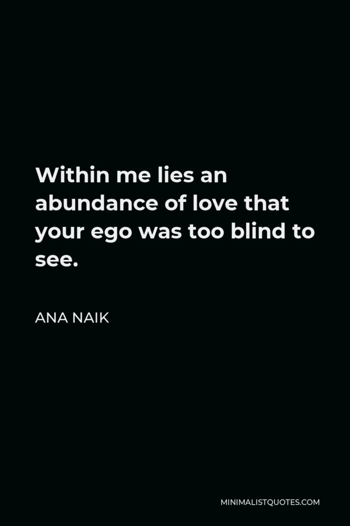Ana Naik Quote - Within me lies an abundance of love that your ego was too blind to see.