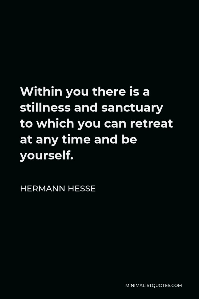 Hermann Hesse Quote - Within you there is a stillness and sanctuary to which you can retreat at any time and be yourself.