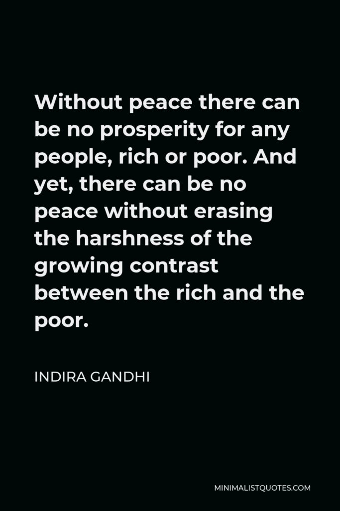 Indira Gandhi Quote - Without peace there can be no prosperity for any people, rich or poor. And yet, there can be no peace without erasing the harshness of the growing contrast between the rich and the poor.
