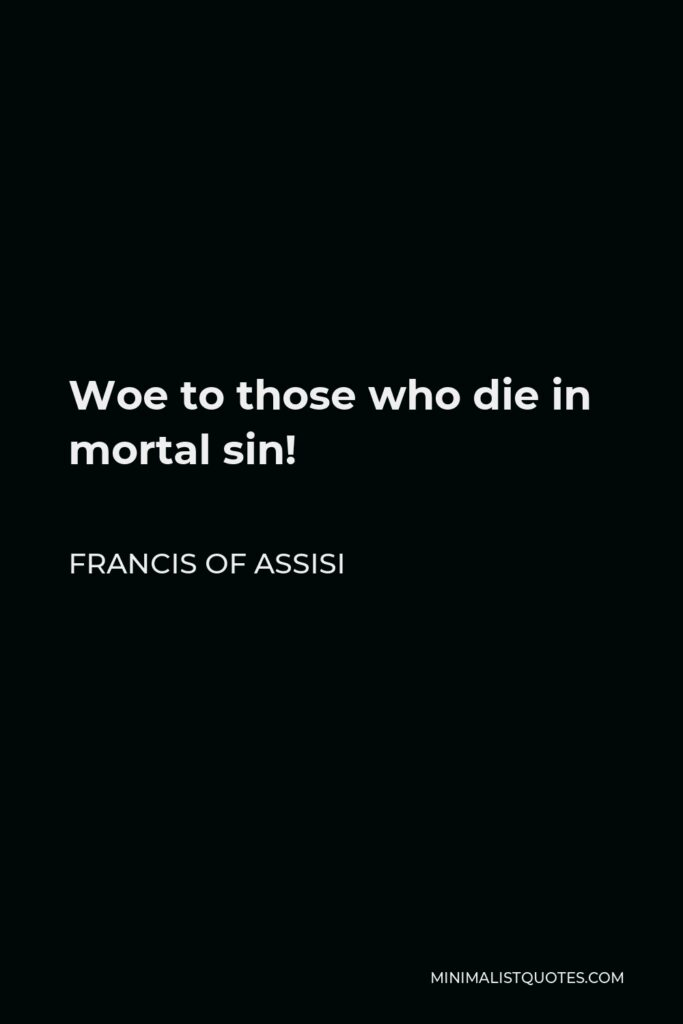 Francis of Assisi Quote - Woe to those who die in mortal sin!