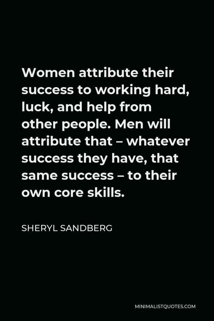 Sheryl Sandberg Quote - Women attribute their success to working hard, luck, and help from other people. Men will attribute that – whatever success they have, that same success – to their own core skills.