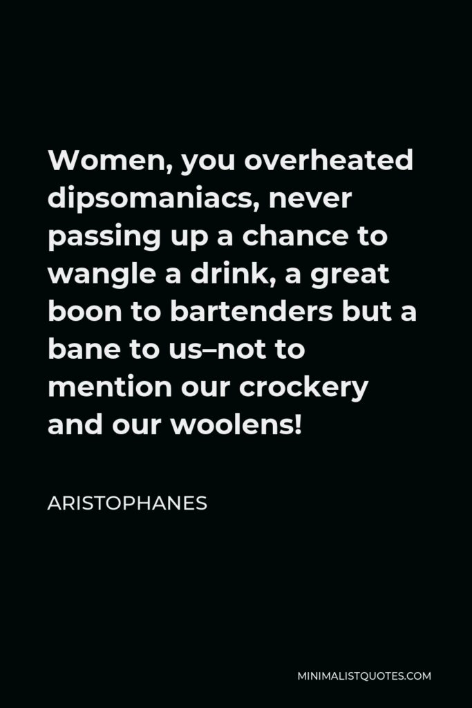 Aristophanes Quote - Women, you overheated dipsomaniacs, never passing up a chance to wangle a drink, a great boon to bartenders but a bane to us–not to mention our crockery and our woolens!