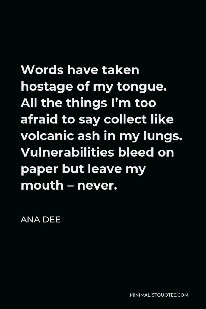 Ana Dee Quote - Words have taken hostage of my tongue. All the things I'm too afraid to say collect like volcanic ash in my lungs. Vulnerabilities bleed on paper but leave my mouth – never.