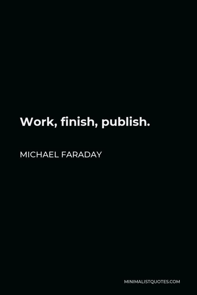 Michael Faraday Quote - Work, finish, publish.