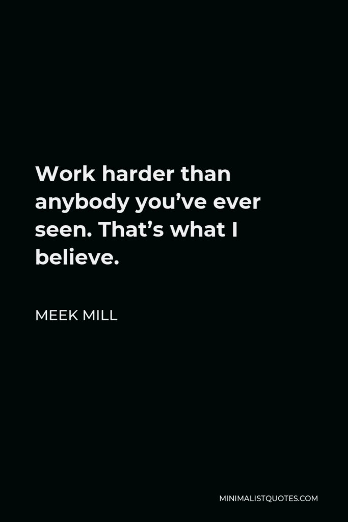 Meek Mill Quote - Work harder than anybody you've ever seen. That's what I believe.