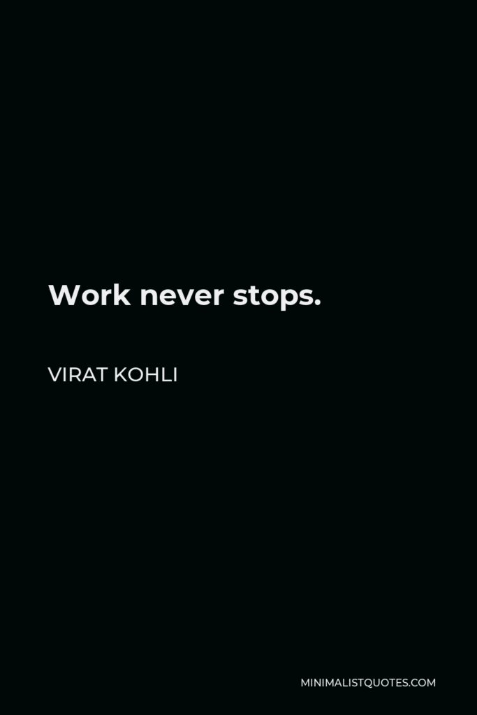 Virat Kohli Quote - Work never stops.