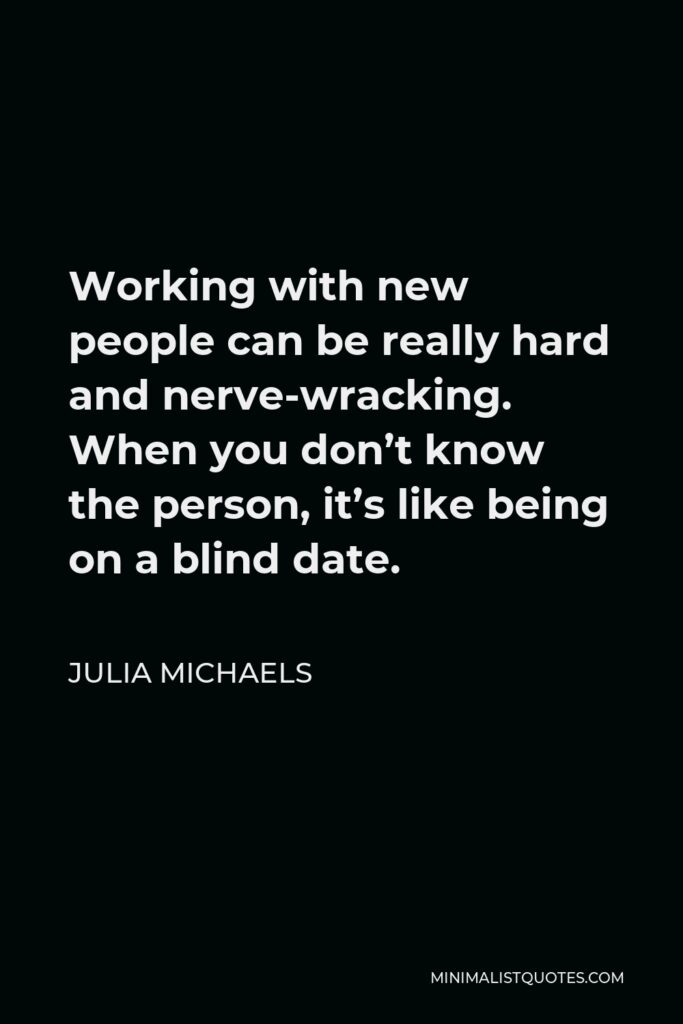 Julia Michaels Quote - Working with new people can be really hard and nerve-wracking. When you don't know the person, it's like being on a blind date.