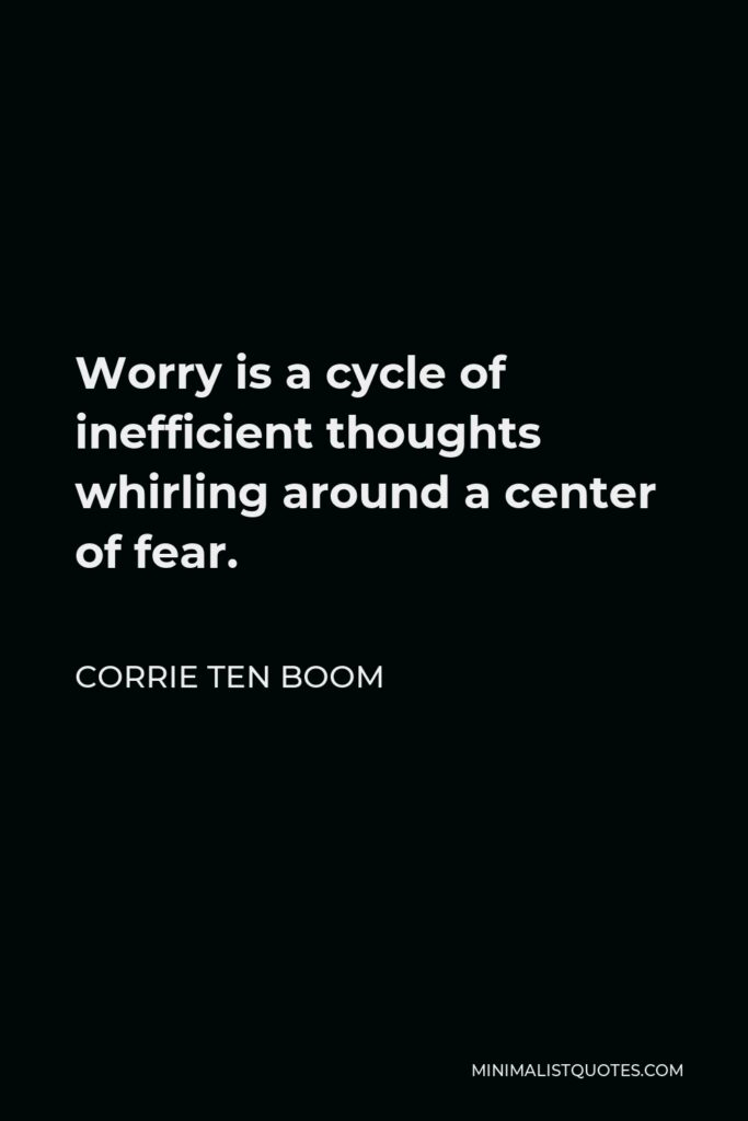 Corrie ten Boom Quote - Worry is a cycle of inefficient thoughts whirling around a center of fear.