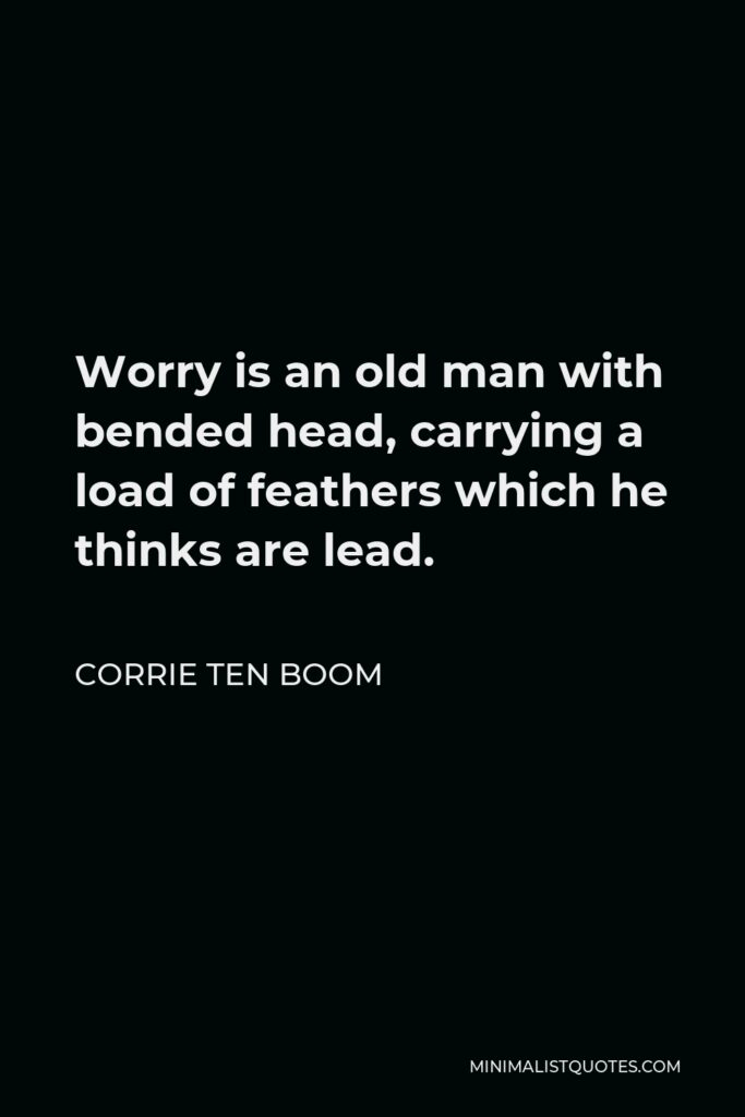 Corrie ten Boom Quote - Worry is an old man with bended head, carrying a load of feathers which he thinks are lead.