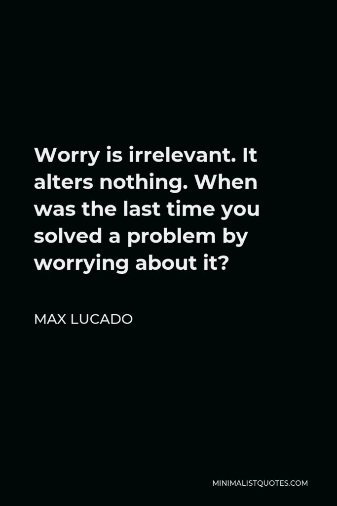Max Lucado Quote - Worry is irrelevant. It alters nothing. When was the last time you solved a problem by worrying about it?